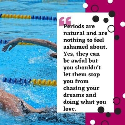 """Image of swimmers with a purple bar to the right. A white text back with black text reads: periods are natural and are nothing to feel ashamed about. Yes, they can be awful but you shouldn't let them stop you from chasing your dreams and doing what you love."""""""